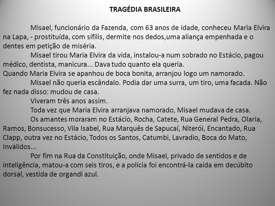TRAGÉDIA BRASILEIRA Misael, funcionário da Fazenda, com 63 anos de idade, conheceu Maria Elvira na Lapa, - prostituída, com sífilis, dermite nos dedos,uma aliança empenhada e o dentes em petição de miséria.