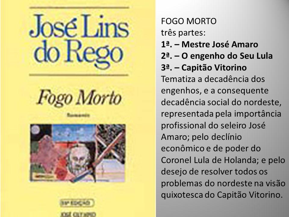 FOGO MORTO três partes: 1ª. – Mestre José Amaro. 2ª. – O engenho do Seu Lula. 3ª. – Capitão Vitorino.