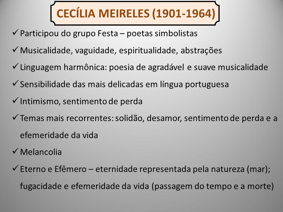 CECÍLIA MEIRELES (1901-1964) Participou do grupo Festa – poetas simbolistas. Musicalidade, vaguidade, espiritualidade, abstrações.