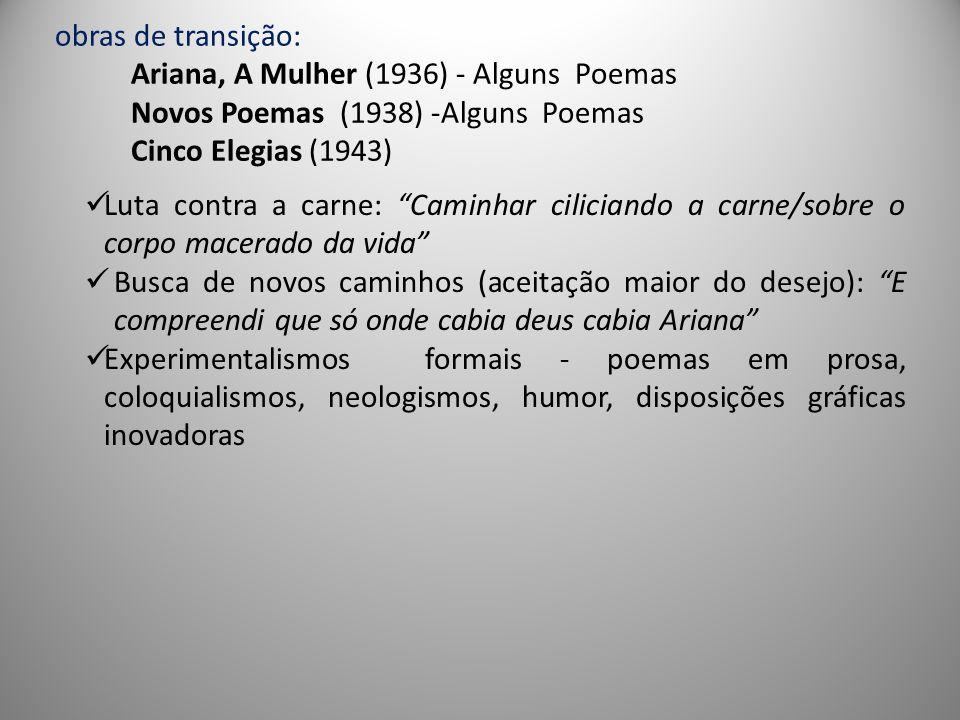 obras de transição: Ariana, A Mulher (1936) - Alguns Poemas Novos Poemas (1938) -Alguns Poemas Cinco Elegias (1943)