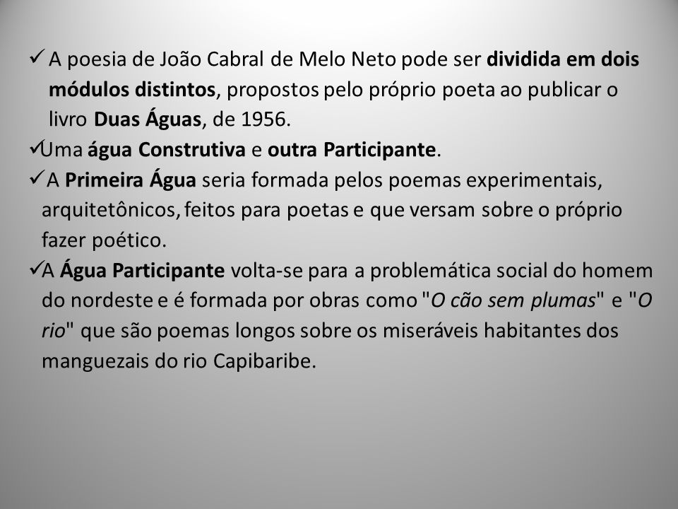 A poesia de João Cabral de Melo Neto pode ser dividida em dois módulos distintos, propostos pelo próprio poeta ao publicar o livro Duas Águas, de 1956.