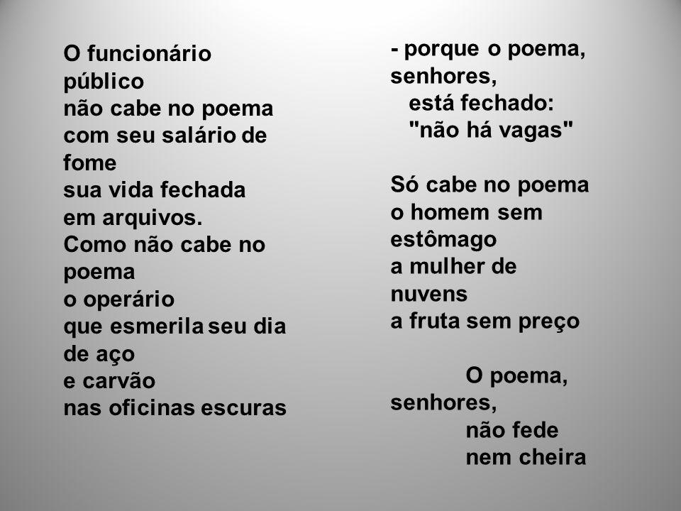 - porque o poema, senhores, está fechado: não há vagas Só cabe no poema o homem sem estômago a mulher de nuvens a fruta sem preço O poema, senhores, não fede nem cheira