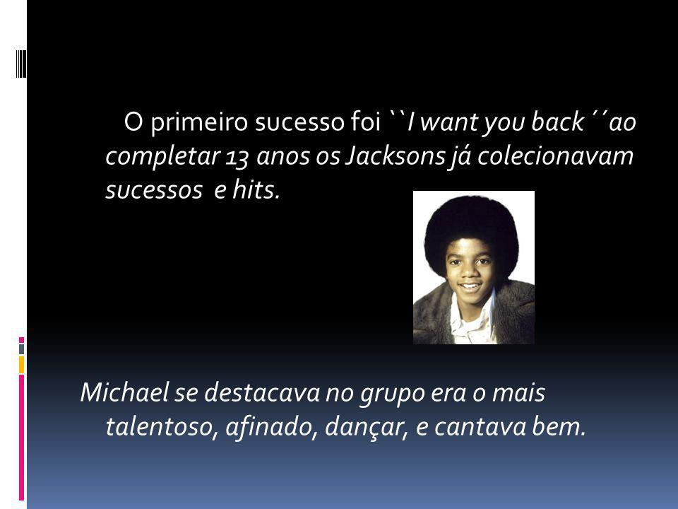 O primeiro sucesso foi ``I want you back ´´ao completar 13 anos os Jacksons já colecionavam sucessos e hits.