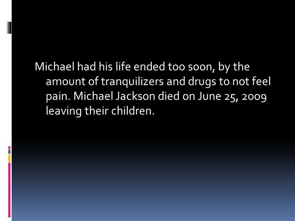 Michael had his life ended too soon, by the amount of tranquilizers and drugs to not feel pain. Michael Jackson died on June 25, 2oo9 leaving their children.