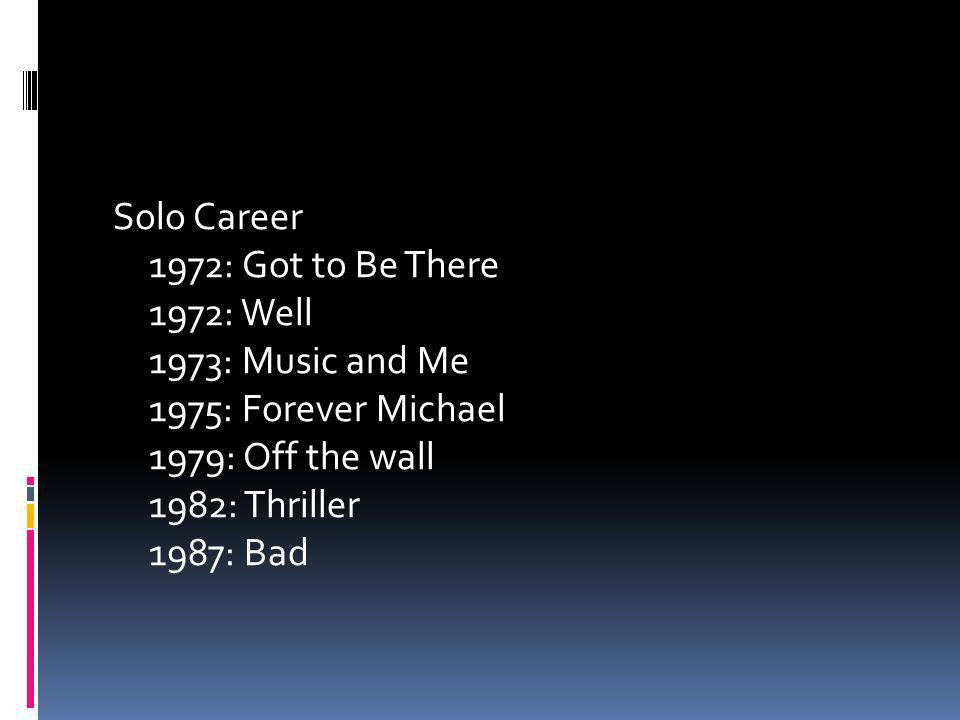 Solo Career 1972: Got to Be There 1972: Well 1973: Music and Me 1975: Forever Michael 1979: Off the wall 1982: Thriller 1987: Bad
