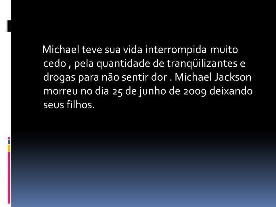 Michael teve sua vida interrompida muito cedo , pela quantidade de tranqüilizantes e drogas para não sentir dor .