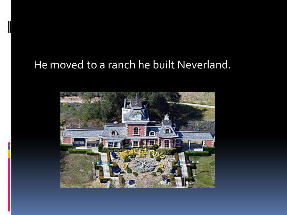 He moved to a ranch he built Neverland.
