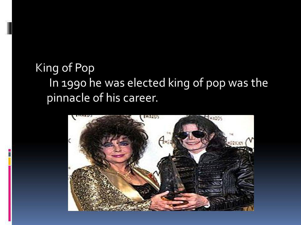King of Pop In 1990 he was elected king of pop was the pinnacle of his career.