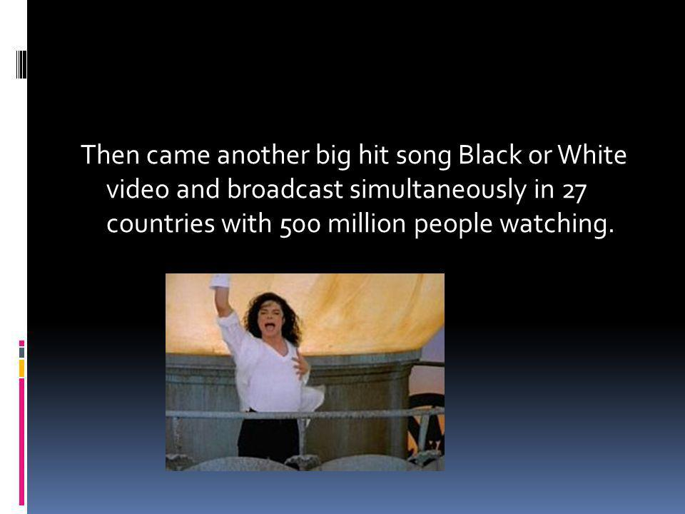 Then came another big hit song Black or White video and broadcast simultaneously in 27 countries with 500 million people watching.