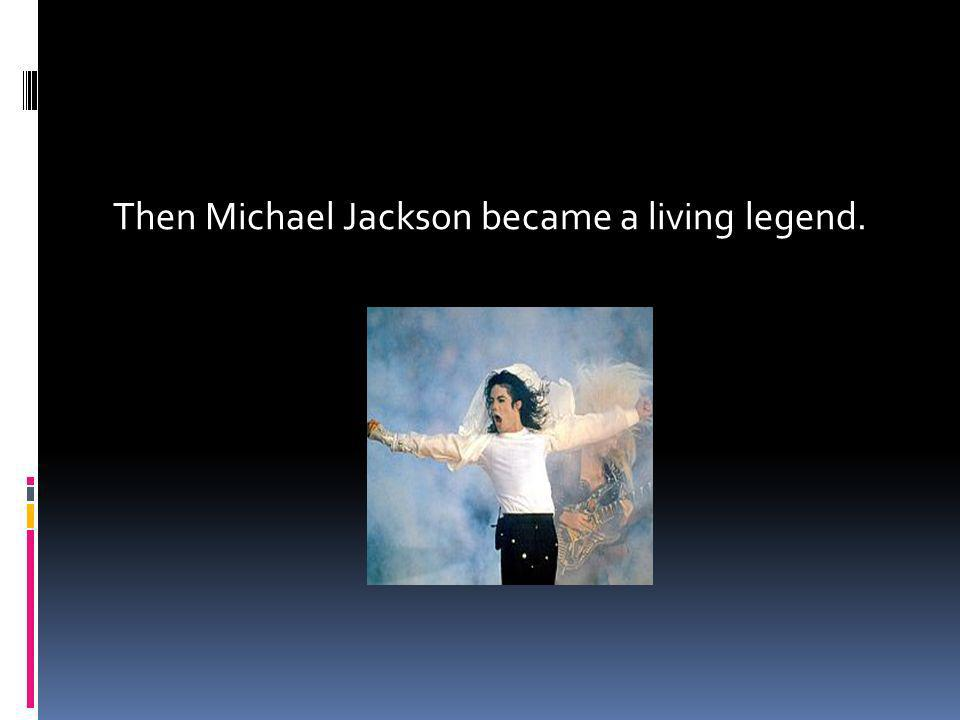 Then Michael Jackson became a living legend.