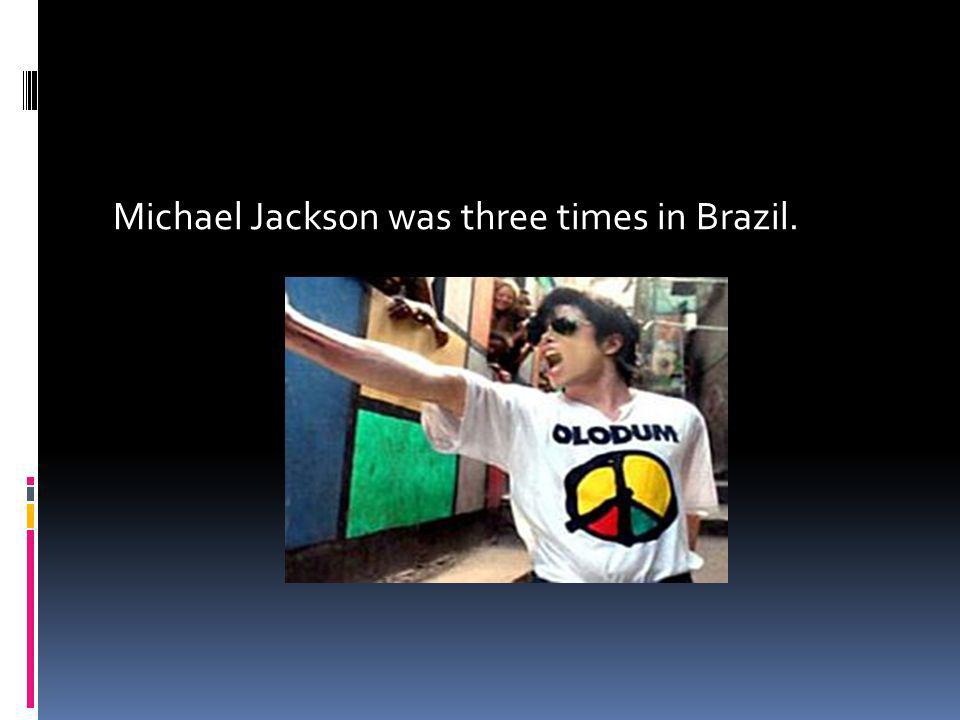Michael Jackson was three times in Brazil.