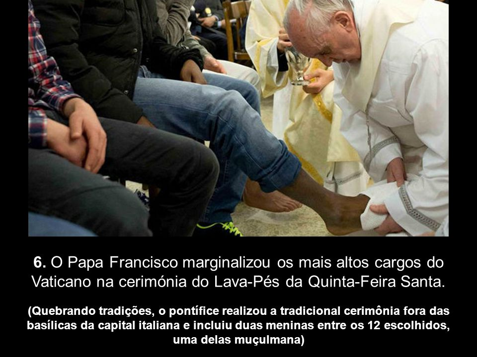 6. O Papa Francisco marginalizou os mais altos cargos do Vaticano na cerimónia do Lava-Pés da Quinta-Feira Santa.