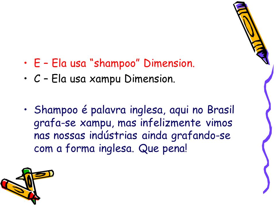 E – Ela usa shampoo Dimension.