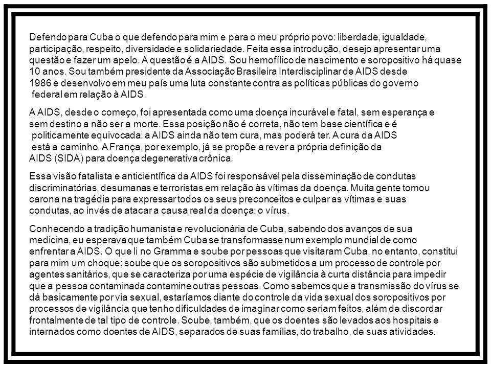 Defendo para Cuba o que defendo para mim e para o meu próprio povo: liberdade, igualdade, participação, respeito, diversidade e solidariedade. Feita essa introdução, desejo apresentar uma questão e fazer um apelo. A questão é a AIDS. Sou hemofílico de nascimento e soropositivo há quase 10 anos. Sou também presidente da Associação Brasileira Interdisciplinar de AIDS desde