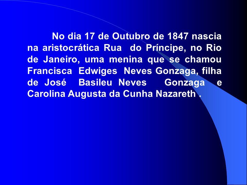 No dia 17 de Outubro de 1847 nascia na aristocrática Rua do Príncipe, no Rio de Janeiro, uma menina que se chamou Francisca Edwiges Neves Gonzaga, filha de José Basileu Neves Gonzaga e Carolina Augusta da Cunha Nazareth .
