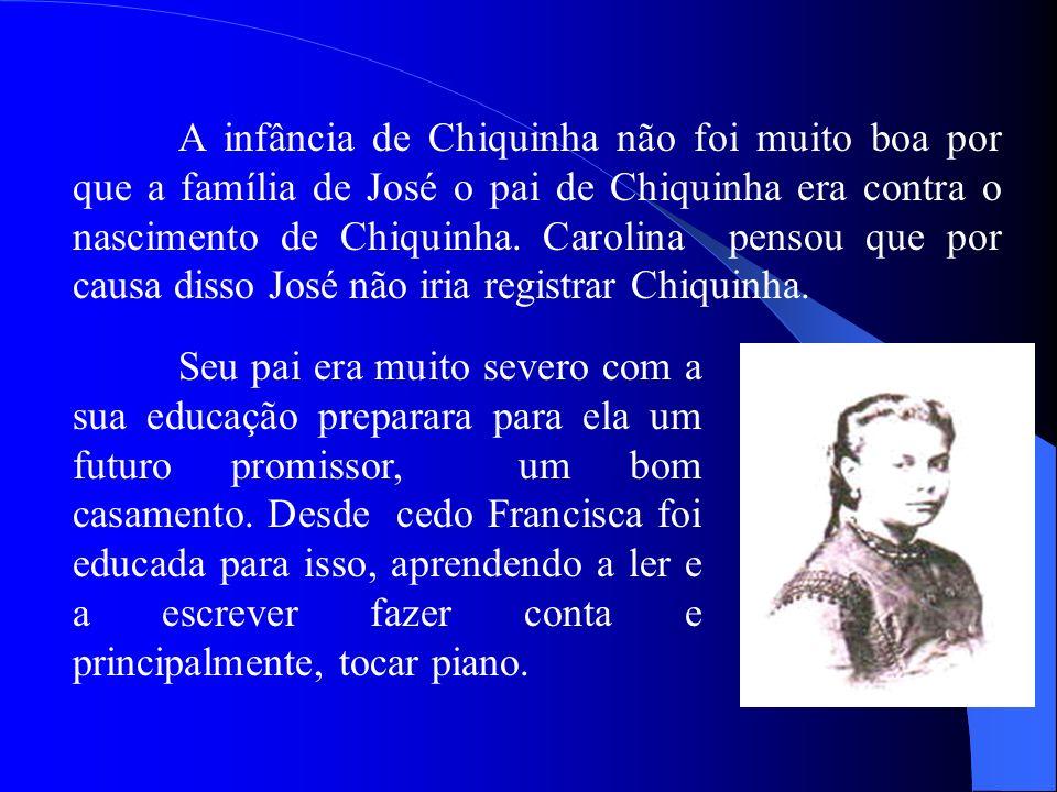 A infância de Chiquinha não foi muito boa por que a família de José o pai de Chiquinha era contra o nascimento de Chiquinha. Carolina pensou que por causa disso José não iria registrar Chiquinha.