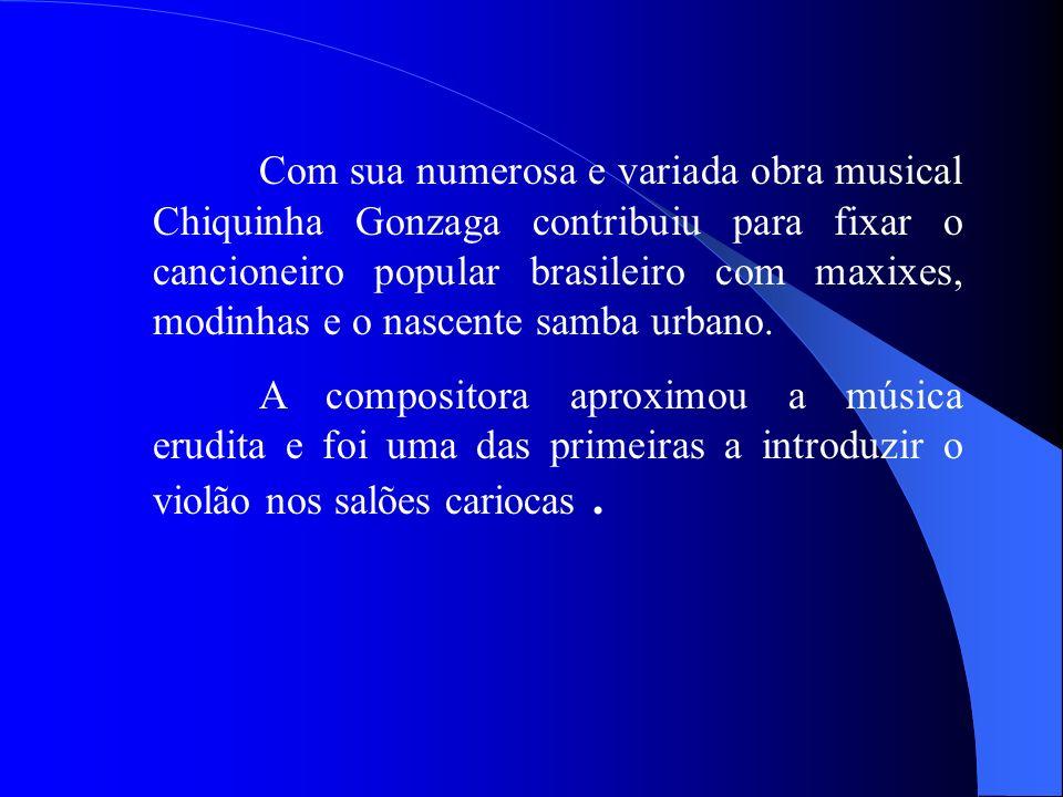 Com sua numerosa e variada obra musical Chiquinha Gonzaga contribuiu para fixar o cancioneiro popular brasileiro com maxixes, modinhas e o nascente samba urbano.