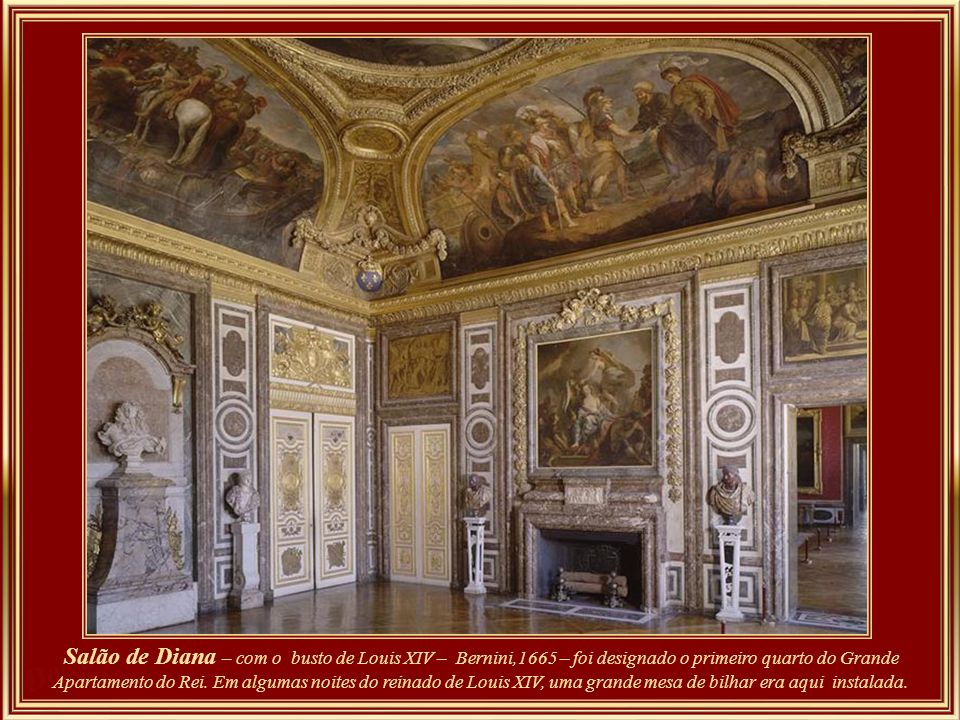 Salon de Diane – buste de Louis XIV, Bernin (1665) - The salon was designed as the first room of the grand appartement du roi. On appartement evenings during the reign of Louis XIV a billiard table would be installed in this room.