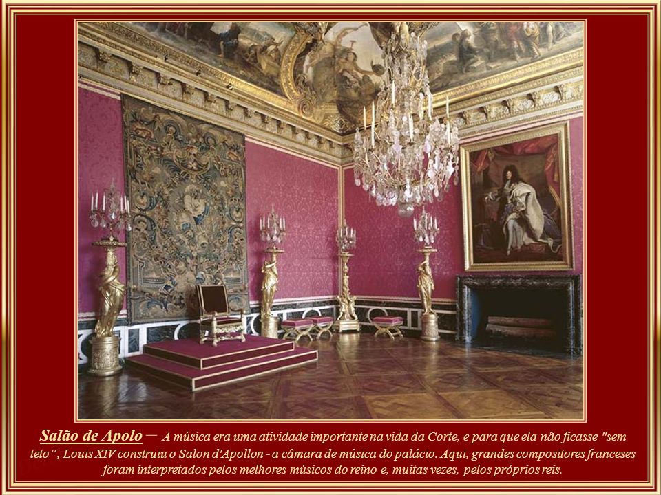 Salão de Apolo – A música era uma atividade importante na vida da Corte, e para que ela não ficasse sem teto , Louis XIV construiu o Salon d Apollon - a câmara de música do palácio.