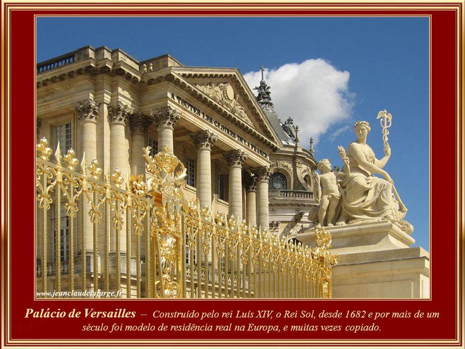 Palácio de Versailles – Construído pelo rei Luís XIV, o Rei Sol, desde 1682 e por mais de um século foi modelo de residência real na Europa, e muitas vezes copiado.