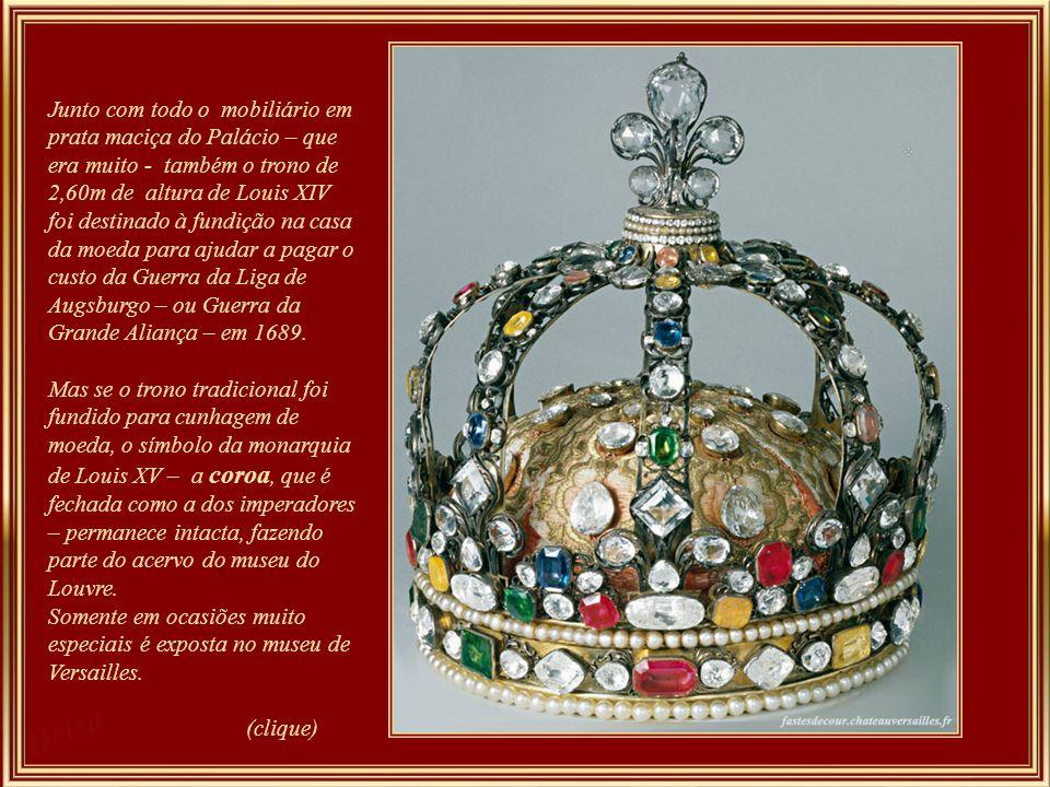 Junto com todo o mobiliário em prata maciça do Palácio – que era muito - também o trono de 2,60m de altura de Louis XIV foi destinado à fundição na casa da moeda para ajudar a pagar o custo da Guerra da Liga de Augsburgo – ou Guerra da Grande Aliança – em 1689.