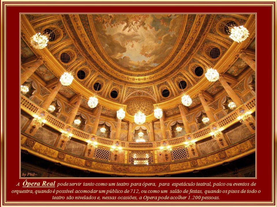 The Opéra Royal can serve either as a theater for opera, stage plays, or orchestral events, when it can accommodate an audience of 712, or as a salle des festins, when the floor of the orchestra level of the auditorium can be raised to the level of the stage. On these occasions, the Opéra can accommodate 1,200.