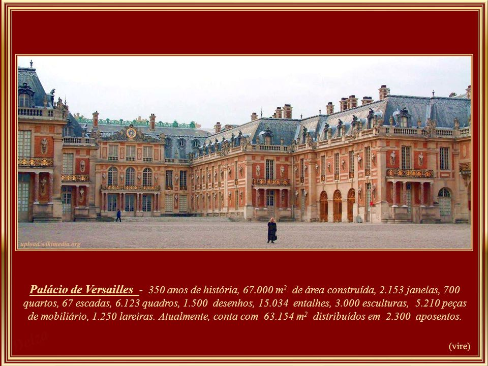 Palace of Versailles - 350 years of history, 67000 m2 floor area, 2153 window, 700 room, 67 staircases, 6123 painting, 1500 drawing, 15034 engraving, 2102 sculpture and 5210 piece of furniture., 1.250 lareiras e 700 hectares de parque. Le Château compte aujourd'hui 63 154 m2 répartis en 2300 pièces. O parque onde se situa…. etc