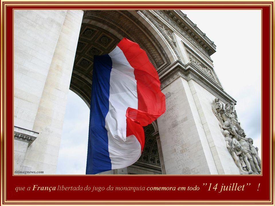 que a França libertada do jugo da monarquia comemora em todo 14 juillet !