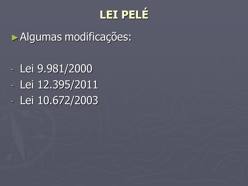LEI PELÉ Algumas modificações: Lei 9.981/2000 Lei 12.395/2011 Lei 10.672/2003