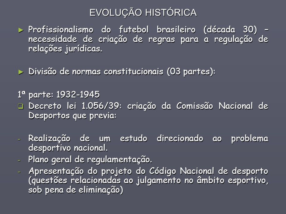 EVOLUÇÃO HISTÓRICA Profissionalismo do futebol brasileiro (década 30) – necessidade de criação de regras para a regulação de relações jurídicas.