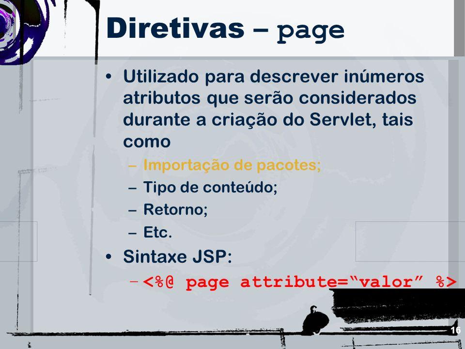 Diretivas – page Utilizado para descrever inúmeros atributos que serão considerados durante a criação do Servlet, tais como.