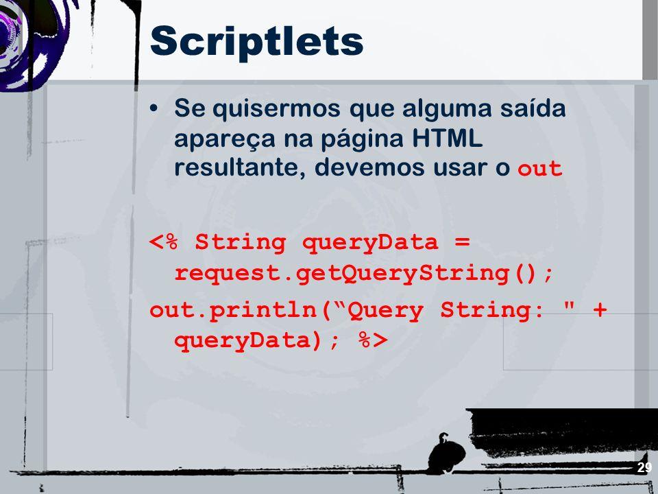 Scriptlets Se quisermos que alguma saída apareça na página HTML resultante, devemos usar o out. <% String queryData = request.getQueryString();
