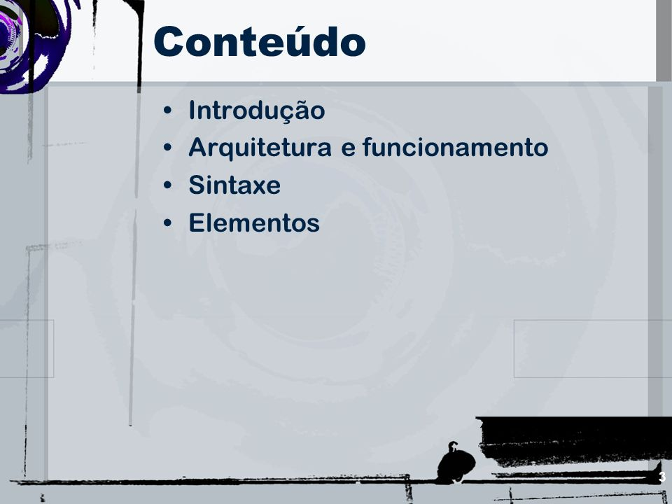 Conteúdo Introdução Arquitetura e funcionamento Sintaxe Elementos