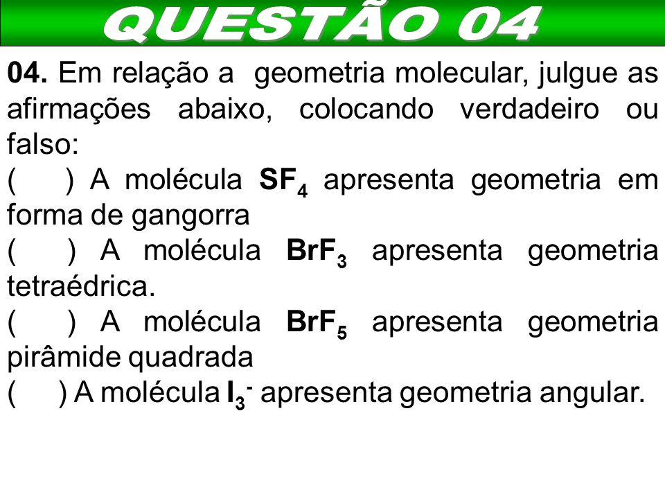 QUESTÃO 04 04. Em relação a geometria molecular, julgue as afirmações abaixo, colocando verdadeiro ou falso: