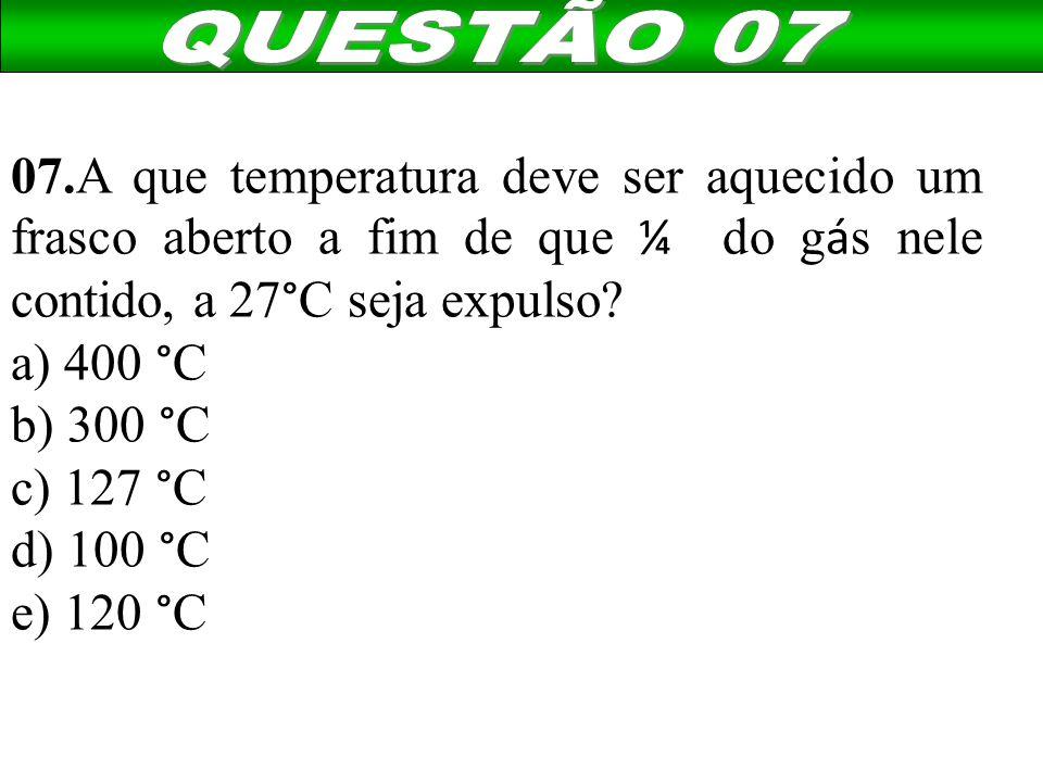 QUESTÃO 07 07.A que temperatura deve ser aquecido um frasco aberto a fim de que ¼ do gás nele contido, a 27°C seja expulso