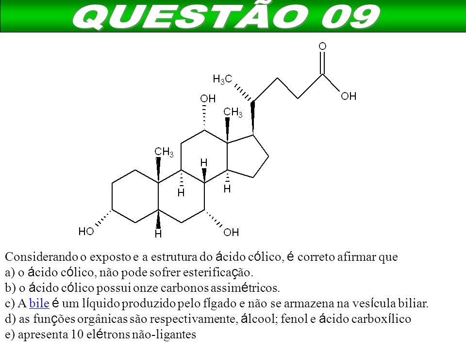 QUESTÃO 09 Considerando o exposto e a estrutura do ácido cólico, é correto afirmar que. a) o ácido cólico, não pode sofrer esterificação.