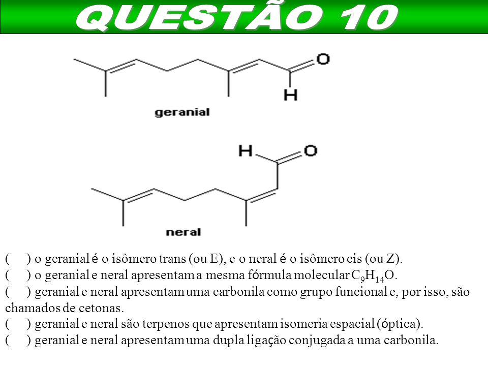 QUESTÃO 10 ( ) o geranial é o isômero trans (ou E), e o neral é o isômero cis (ou Z).