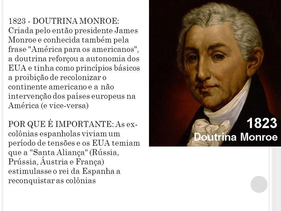 1823 - DOUTRINA MONROE: Criada pelo então presidente James Monroe e conhecida também pela frase América para os americanos , a doutrina reforçou a autonomia dos EUA e tinha como princípios básicos a proibição de recolonizar o continente americano e a não intervenção dos países europeus na América (e vice-versa) POR QUE É IMPORTANTE: As ex-colônias espanholas viviam um período de tensões e os EUA temiam que a Santa Aliança (Rússia, Prússia, Áustria e França) estimulasse o rei da Espanha a reconquistar as colônias