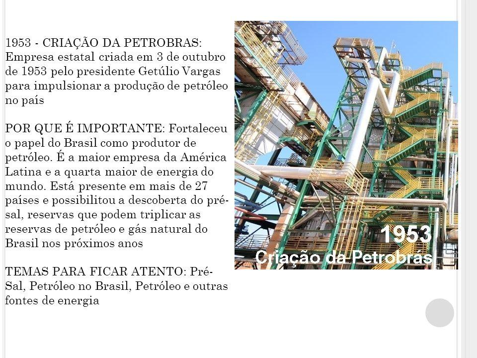 1953 - CRIAÇÃO DA PETROBRAS: Empresa estatal criada em 3 de outubro de 1953 pelo presidente Getúlio Vargas para impulsionar a produção de petróleo no país POR QUE É IMPORTANTE: Fortaleceu o papel do Brasil como produtor de petróleo.