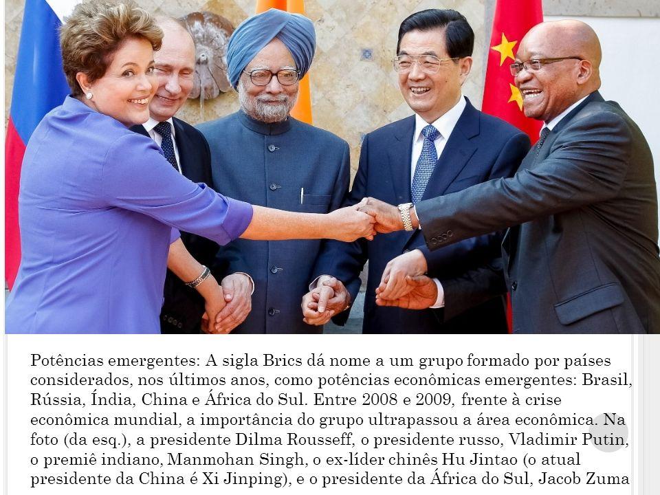 Potências emergentes: A sigla Brics dá nome a um grupo formado por países considerados, nos últimos anos, como potências econômicas emergentes: Brasil, Rússia, Índia, China e África do Sul.
