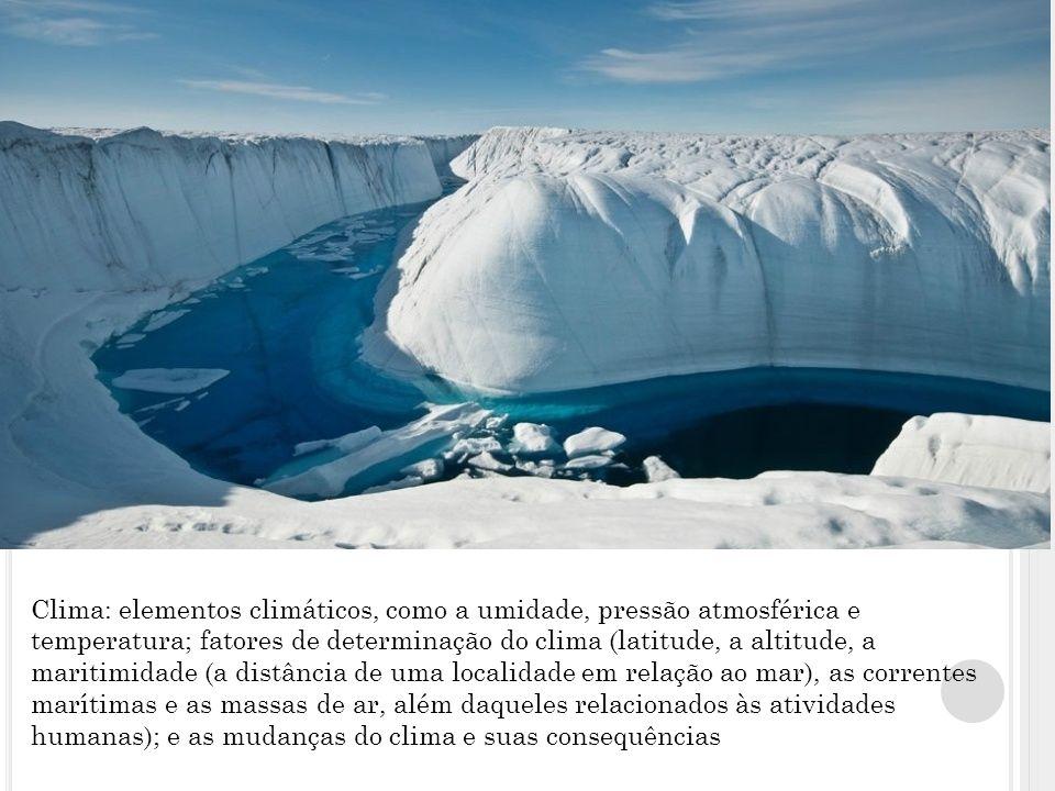 Clima: elementos climáticos, como a umidade, pressão atmosférica e temperatura; fatores de determinação do clima (latitude, a altitude, a maritimidade (a distância de uma localidade em relação ao mar), as correntes marítimas e as massas de ar, além daqueles relacionados às atividades humanas); e as mudanças do clima e suas consequências