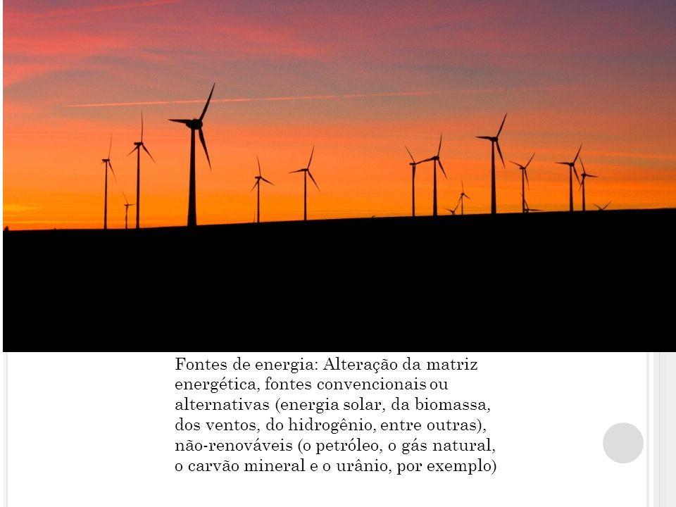 Fontes de energia: Alteração da matriz energética, fontes convencionais ou alternativas (energia solar, da biomassa, dos ventos, do hidrogênio, entre outras), não-renováveis (o petróleo, o gás natural, o carvão mineral e o urânio, por exemplo)