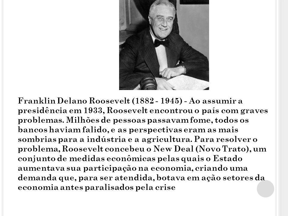 Franklin Delano Roosevelt (1882 - 1945) - Ao assumir a presidência em 1933, Roosevelt encontrou o país com graves problemas.
