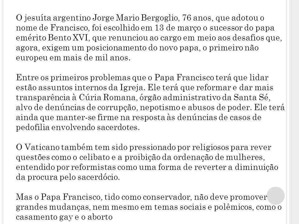 O jesuíta argentino Jorge Mario Bergoglio, 76 anos, que adotou o nome de Francisco, foi escolhido em 13 de março o sucessor do papa emérito Bento XVI, que renunciou ao cargo em meio aos desafios que, agora, exigem um posicionamento do novo papa, o primeiro não europeu em mais de mil anos.