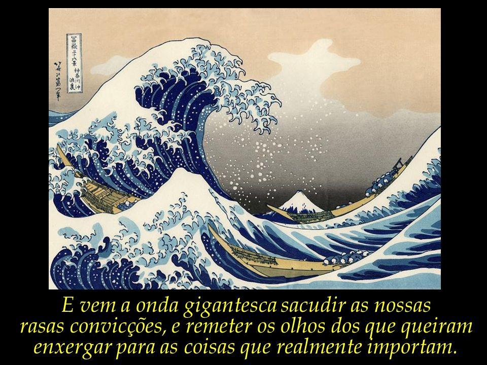 E vem a onda gigantesca sacudir as nossas