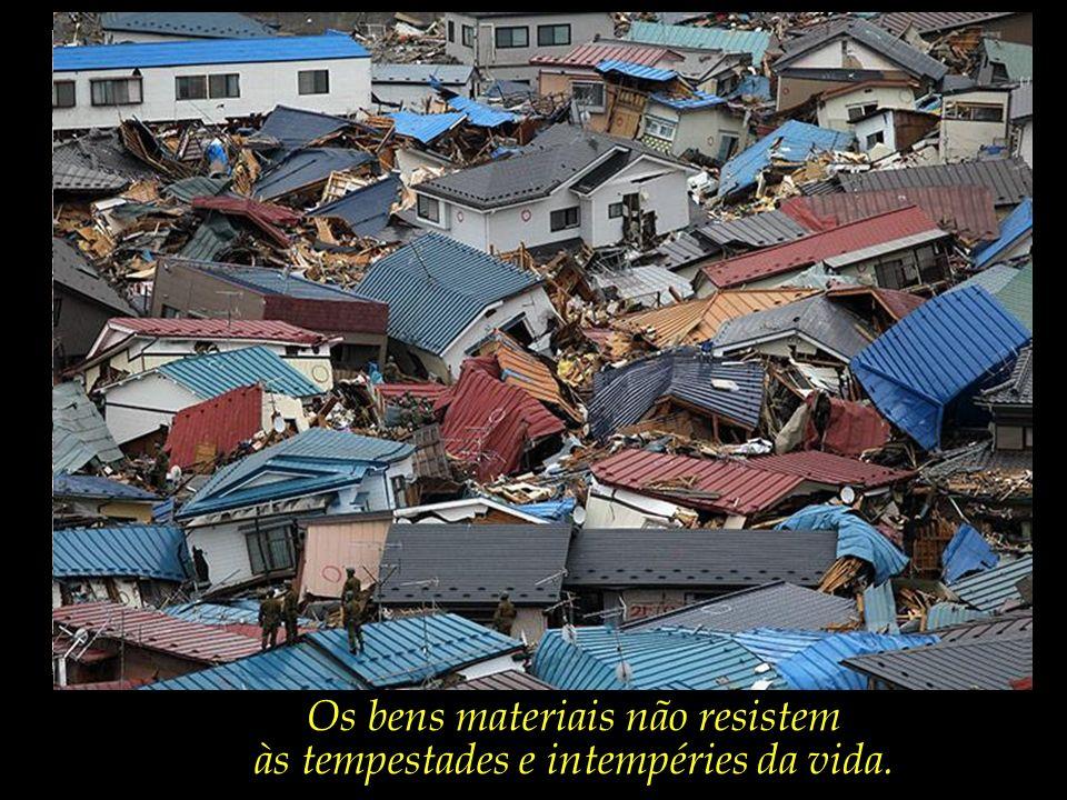 Os bens materiais não resistem às tempestades e intempéries da vida.