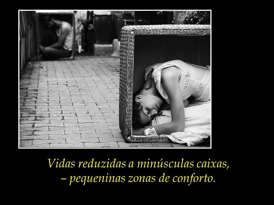 Vidas reduzidas a minúsculas caixas, – pequeninas zonas de conforto.