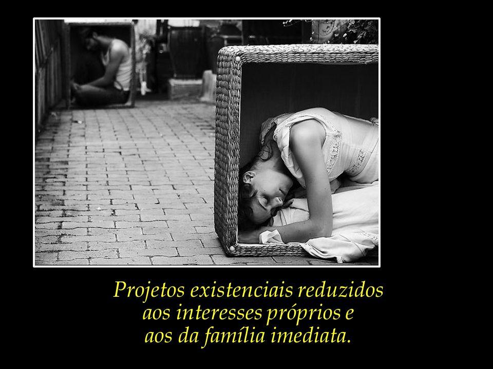 Projetos existenciais reduzidos aos interesses próprios e