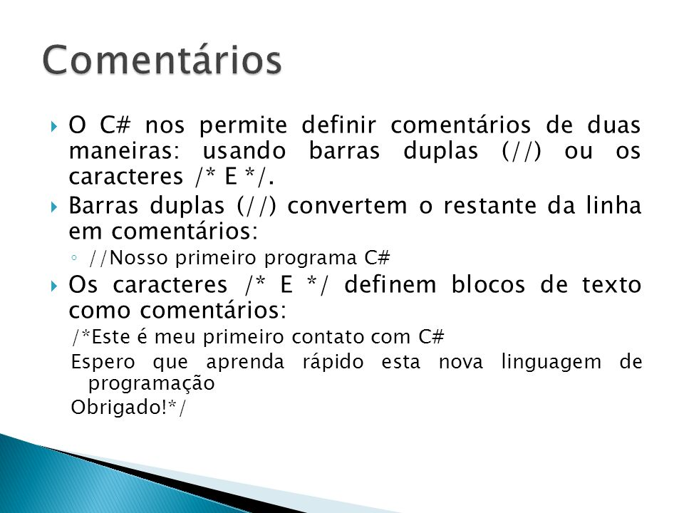 Comentários O C# nos permite definir comentários de duas maneiras: usando barras duplas (//) ou os caracteres /* E */.