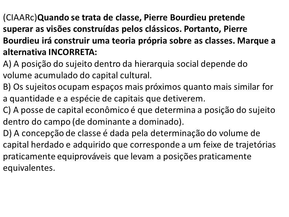 (CIAARc)Quando se trata de classe, Pierre Bourdieu pretende superar as visões construídas pelos clássicos. Portanto, Pierre Bourdieu irá construir uma teoria própria sobre as classes. Marque a alternativa INCORRETA:
